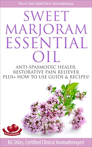 SWEET MARJORAM ESSENTIAL OIL - THE #1 PAIN RELIEF OIL IN AROMATHERAPY: ANTISPASMODIC HEALER, RESTORATIVE PAIN RELIVER, PLUS+ HOW TO USE GUIDE & RECIPES! (Healing with Essential Oil) ()