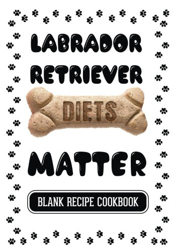 Labrador Retriever Diets Matter: Pet Food Cookbook, Blank Recipe Cookbook, 7 x 10, 100 Blank Recipe Pages