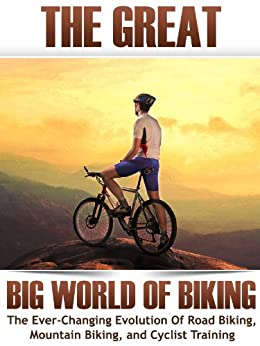 The Great Big World of Biking: The Ever-Changing Evolution of Road Biking, Mountain Biking, and Cyclist Training (How To Bike Book 1) by [Bullet, Silver]