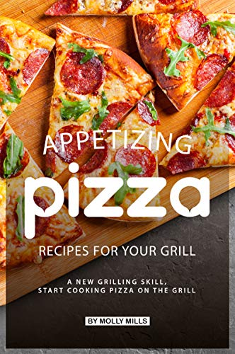 Appetizing Pizza Recipes for your Grill: A New Grilling Skill, Start Cooking Pizza on the Grill by Molly Mills
