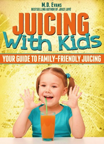 Juicing With Kids: Your Guide to Family-Friendly Juicing - Plus Recipes! by M.D. Evans