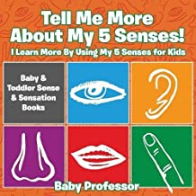 Tell Me More About My 5 Senses! I Learn More By Using My 5 Senses for Kids - Baby & Toddler Sense & Sensation Books