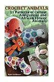Crochet Animals: 11 Patterns of Cuttest Amigurumi and African Flower Animals: (Crochet Stitches, Crochet Patterns) (Crochet Book) (Volume 1)