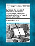 Synopsis of a course of lectures on fraudulent conveyances : delivered before the School of Law of Cornell University, Francis M. Finch, 1240004974