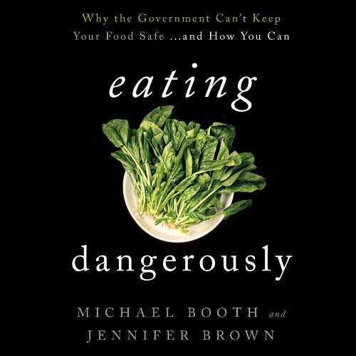 Eating Dangerously: Why the Government Can't Keep Your Food Safe…and How You Can -