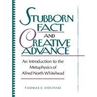 Stubborn Fact and Creative Advance: An Introduction to the Metaphysics of Alfred North Whitehead