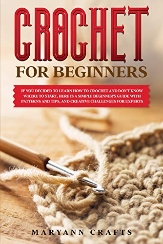 Crochet for beginners: If you decided to learn how to crochet and don't know where to start, Here is a simple beginner's guide with patterns and tips, and creative challenges for experts. by [Crafts, Maryann]