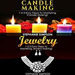 Candle Making & Jewelry: 1-2-3 Easy Steps to Mastering Candle Making! & 1-2-3 Easy Steps to Mastering Jewelry Making!   Stephanie Simpson