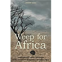Weep for Africa: A Rhodesian Light Infantry Paratrooper's Farewell to Innocence