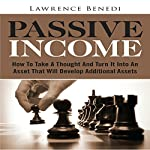 Passive Income: How to Take a Thought and Turn It into an Asset That Will Develop Additional Assets   Lawrence Benedi