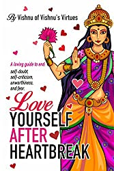 Love Yourself After Heartbreak: A loving guide to end self doubt, self criticism, unworthiness and fear