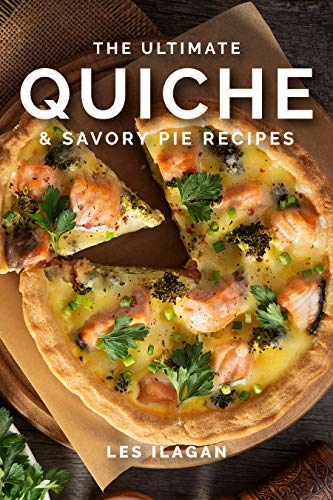 Quiche Recipes: The Ultimate Quiche and Savory Pie Recipes by [Ilagan, Les, Content Arcade Publishing]