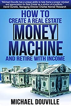 How To Create A Real Estate Money Machine And Retire With Income by [Douville, Michael]