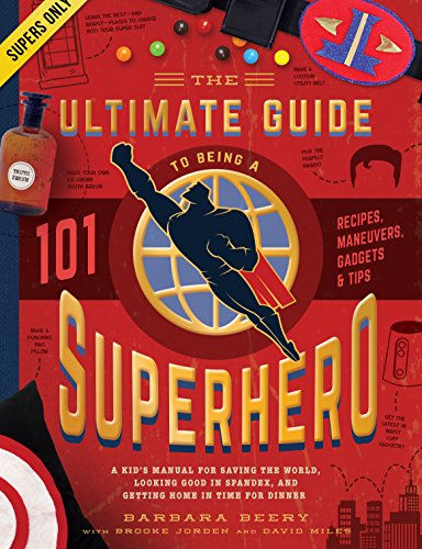 The Ultimate Guide to Being a Superhero: A Kid's Manual for Saving the World, Looking Good in Spandex, and Getting Home in Time for Dinner by Barbara Beery, David Miles, Brooke Jorden