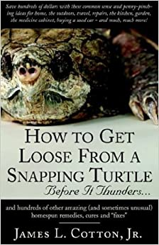 Book How to Get Loose from a Snapping Turtle - Beforre It Thunders.....: And Hundreds of Other Amazing (And Sometimes Unusual) Homespun Remedies, Cures, and