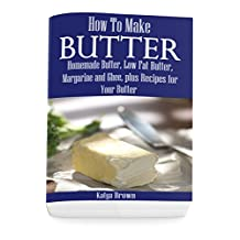 How to Make Butter: Homemade Butter, Low Fat Butter, Margarine and Ghee, Plus Recipes for Your Butter