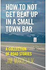 How To Not Get Beat Up In A Small-Town Bar: A Collection of Road Stories Paperback