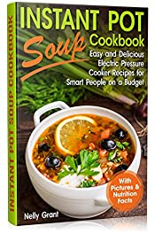 Instant Pot Soup Cookbook: Easy and Delicious Electric Pressure Cooker Recipes for Smart People on a Budget (Instant Pot Recipes Book 2)