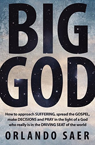 Big God: How to approach SUFFERING, spread the GOSPEL, make DECISIONS and PRAY in the light of a God who really is in the DRIVING SEAT of the (God Is Big)