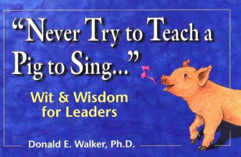 Never Try to Teach a Pig to Sing...Wit and Wisdom for Leaders (Never Try To Teach A Pig To Sing)