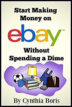 Start Making Money on eBay Without Spending a Dime: Your guide to sourcing free and nearly free items to resell online by [Boris, Cynthia]