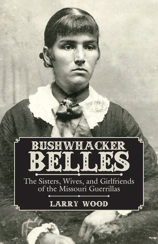 Bushwhacker Belles: The Sisters, Wives, and Girlfriends of the Missouri Guerrillas