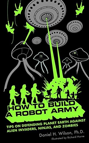 How to Build a Robot Army: Tips on Defending Planet Earth Against Alien Invaders, Ninjas, and Zombies (How To Survive The Robot Uprising)