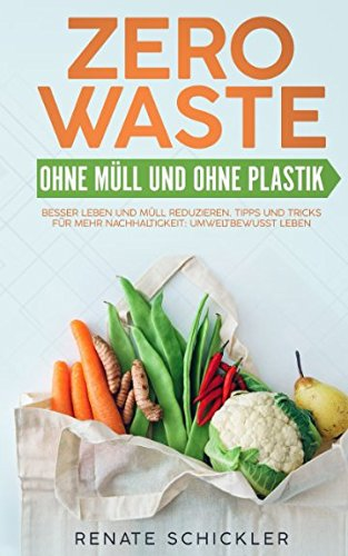 Zero Waste - Ohne Müll und ohne Plastik – besser Leben und Müll reduzieren. Tipps und Tricks für mehr Nachhaltigkeit: Umweltbewusst Leben. Taschenbuch – 20. April 2018 Renate Schickler Independently published 1980890811