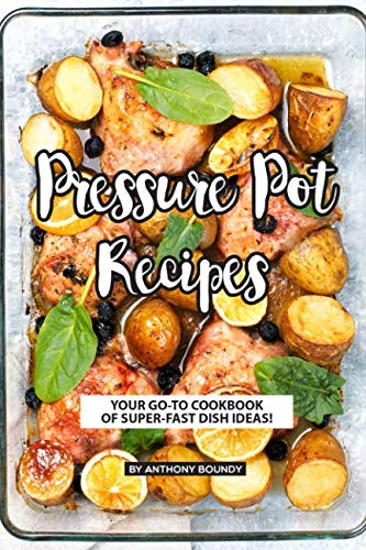 (Pressure Pot Recipes: Your GO-TO Cookbook of Super-Fast Dish Ideas! )