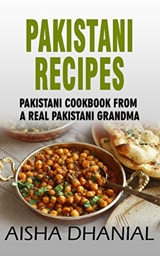 Pakistani Recipes : Pakistani Cookbook from a Real Pakistani Grandma: Real Pakistani Food By Chef & Real Pakistani Grandmother (Pakistani Food, Pakistani Recipes, Pakistani Recipe Book) by Aisha Dhanial