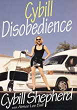Cybill Disobedience : How I Survived Beauty Pageants, Elvis, Sex, Bruce Willis, Lies, Marriage, Motherhood, Hollywood, and the Irrepressible Urge to Say What I Think
