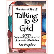 The Secret Art of Talking to God: A Creative Prayer Journal of Jewish Meditation for Beginners (A 30 Day Holy Sparks Soul Journey Book 1)