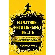 MARATHON : ENTRAÎNEMENT D'ELITE: LE MEILLEUR GUIDE ET LE PLUS COMPLET POUR COURIR UN MARATHON EN MOINS DE QUATRE HEURES (French Edition)
