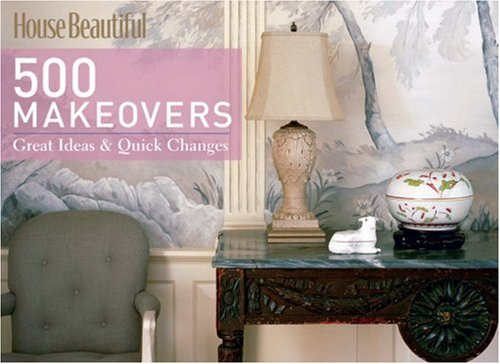 House Beautiful 500 Makeovers: Great Ideas & Quick Changes