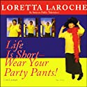 Life is Short: Wear Your Party Pants! Speech by Loretta LaRoche Narrated by Loretta LaRoche