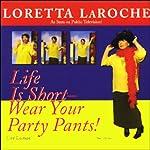 Life is Short: Wear Your Party Pants! | Loretta LaRoche