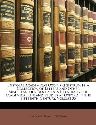 Epistolae Academicae Oxon. (Registrum F): A Collection of Letters and Other Miscellaneous Documents Illustrative of Academical Life and Studies at Oxford in the Fifteenth Century, Volume 36 pdf epub