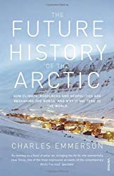 The Future History of the Arctic: How Climate, Resources and Geopolitics are Reshaping the North and Why it Matters to the World by Emmerson, Charles (2011) Paperback