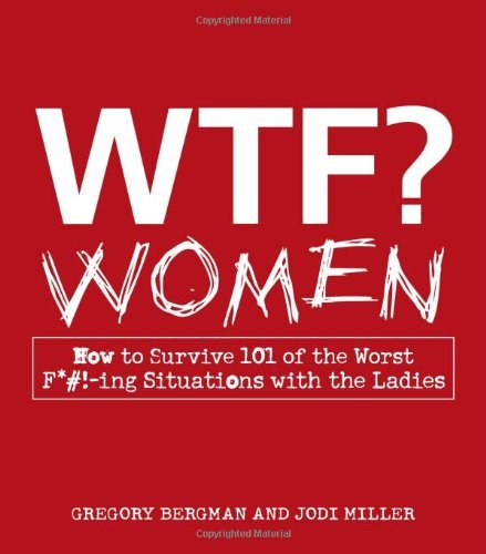 WTF? Women: How to Survive 101 of the Worst F*#!-ing Situations with the Ladies