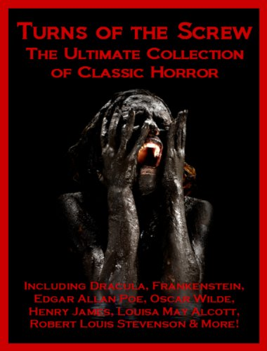 Turns of the Screw: The Ultimate Collection of Classic Horror Including Dracula, Frankenstein, Edgar Allan Poe, Louisa May Alcott, Henry James, Robert ... Oscar Wilde, Ann Radcliffe & More