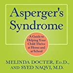 Asperger's Syndrome: A Guide to Helping Your Child Thrive at Home and at School | Melinda Docter EdD,Syed Naqvi MD