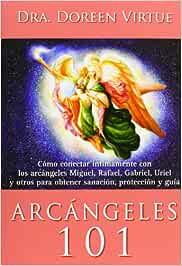 Arcángeles 101: Cómo conectar íntimamente con los arcángeles Miguel, Rafael, Gabriel, Uriel y otros para obtener sanación, protección y guía