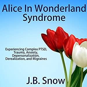 Alice in Wonderland Syndrome: Experiencing Complex PTSD, Trauma, Anxiety, Depersonalization, Derealization, and Migraines Audiobook