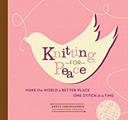 Knitting for Peace: Make the World a Better Place One Stitch at a Time by [Christiansen, Betty]