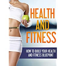 Health and Fitness: How to Build your Health and Fitness Blueprint (Health,Fitness)