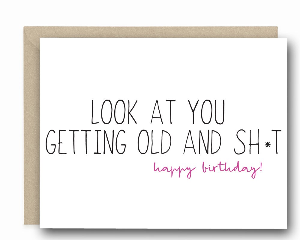 Funny Birthday Day Card - Look At You Getting Old and Sh*t! Happy Birthday