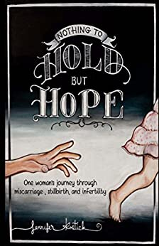Nothing to Hold but Hope: One woman's journey through miscarriage, stillbirth, and infertility by [Kostick, Jennifer]