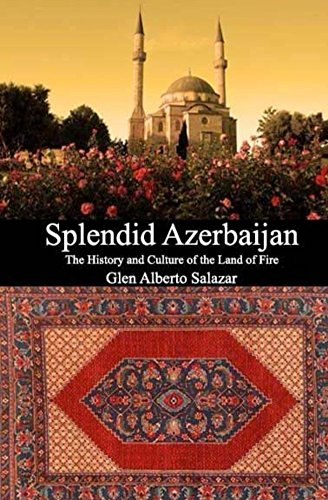 Splendid Azerbaijan: The History and Culture of the Land of Fire
