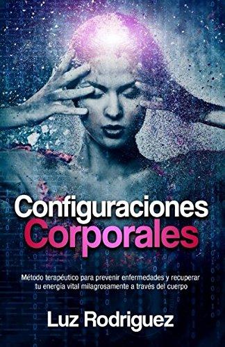 Configuraciones Corporales: Metodo terapeutico para prevenir enfermedades y recuperar tu energia vital milagrosamente a traves del cuerpo (Spanish Edition) [Luz Rodriguez] (Tapa Blanda)