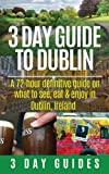 3 Day Guide to Dublin: A 72-hour Definitive Guide on What to See, Eat and Enjoy in Dublin, Ireland (3 Day Travel Guides) (Volume 11)